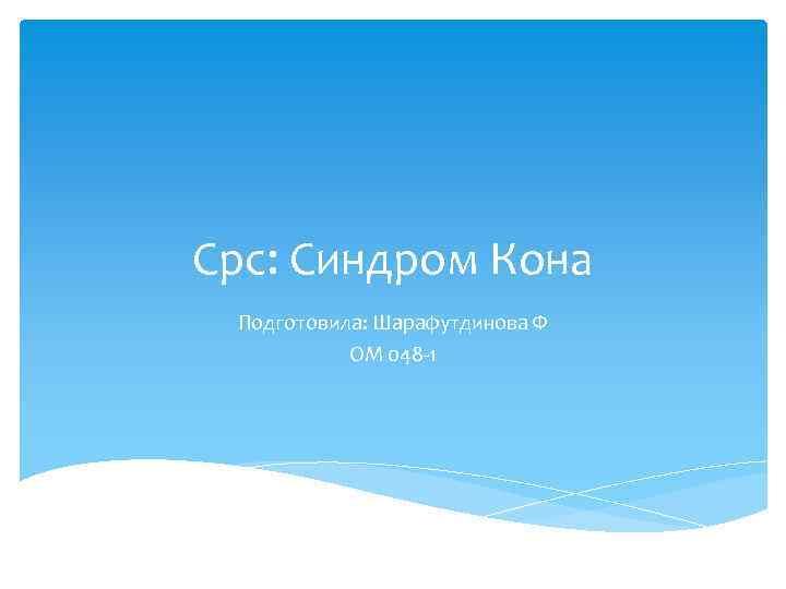 Срс: Синдром Кона Подготовила: Шарафутдинова Ф ОМ 048 1