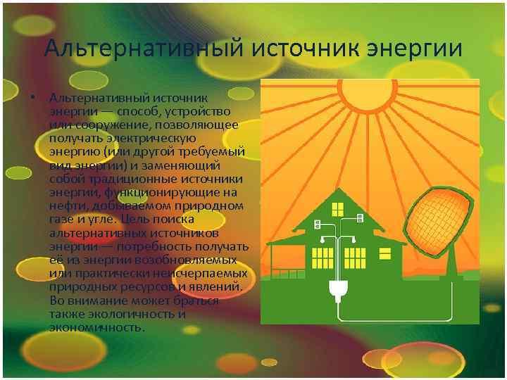 Альтернативный источник энергии • Альтернативный источник энергии — способ, устройство или сооружение, позволяющее получать