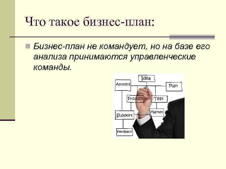 Что такое бизнес-план: n Бизнес-план не командует, но на базе его анализа принимаются управленческие