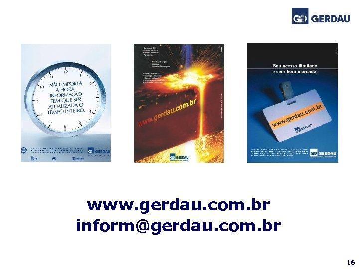 www. gerdau. com. br inform@gerdau. com. br 16
