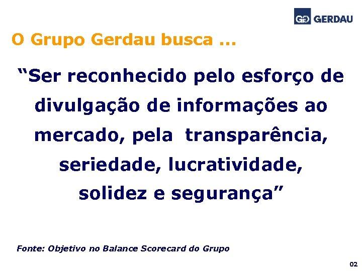 """O Grupo Gerdau busca. . . """"Ser reconhecido pelo esforço de divulgação de informações"""