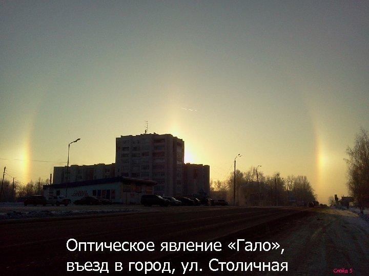 Оптическое явление «Гало» , въезд в город, ул. Столичная Слайд 5