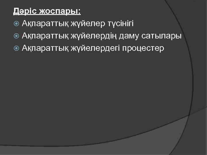 Дәріс жоспары: Ақпараттық жүйелер түсінігі Ақпараттық жүйелердің даму сатылары Ақпараттық жүйелердегі процестер