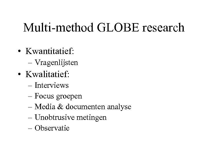 Multi-method GLOBE research • Kwantitatief: – Vragenlijsten • Kwalitatief: – Interviews – Focus groepen