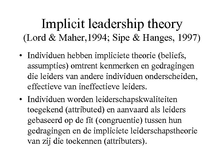 Implicit leadership theory (Lord & Maher, 1994; Sipe & Hanges, 1997) • Individuen hebben