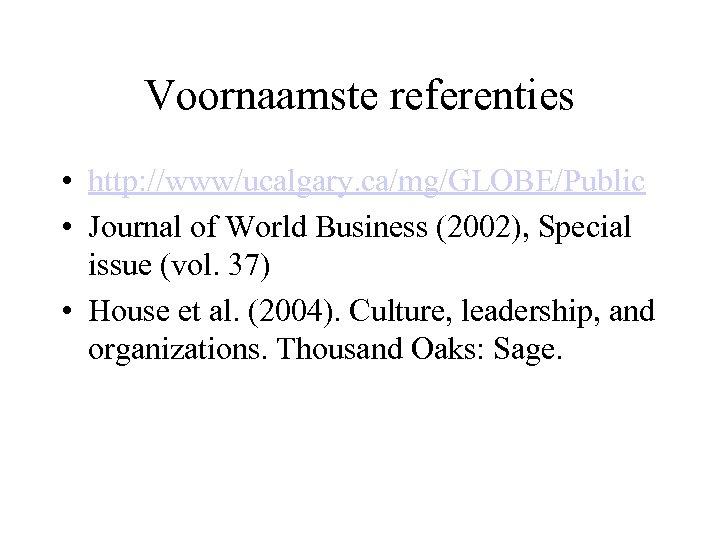Voornaamste referenties • http: //www/ucalgary. ca/mg/GLOBE/Public • Journal of World Business (2002), Special issue