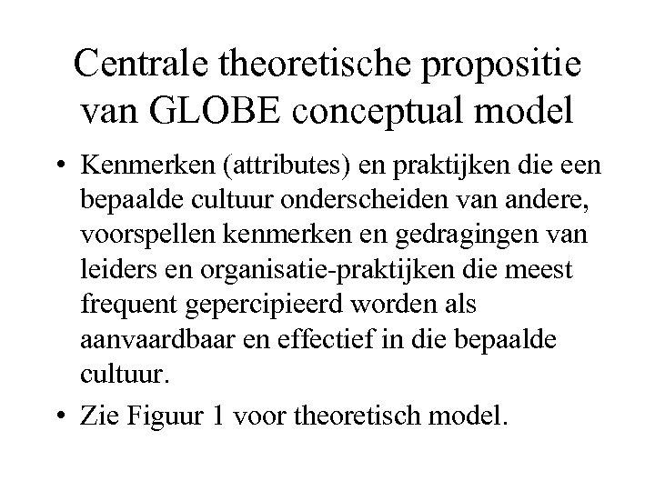 Centrale theoretische propositie van GLOBE conceptual model • Kenmerken (attributes) en praktijken die een