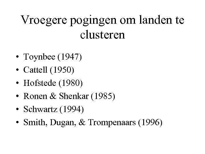 Vroegere pogingen om landen te clusteren • • • Toynbee (1947) Cattell (1950) Hofstede