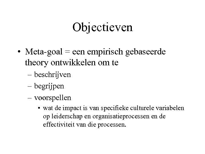 Objectieven • Meta-goal = een empirisch gebaseerde theory ontwikkelen om te – beschrijven –