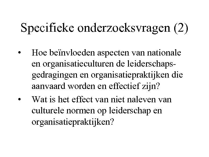 Specifieke onderzoeksvragen (2) • • Hoe beïnvloeden aspecten van nationale en organisatieculturen de leiderschapsgedragingen