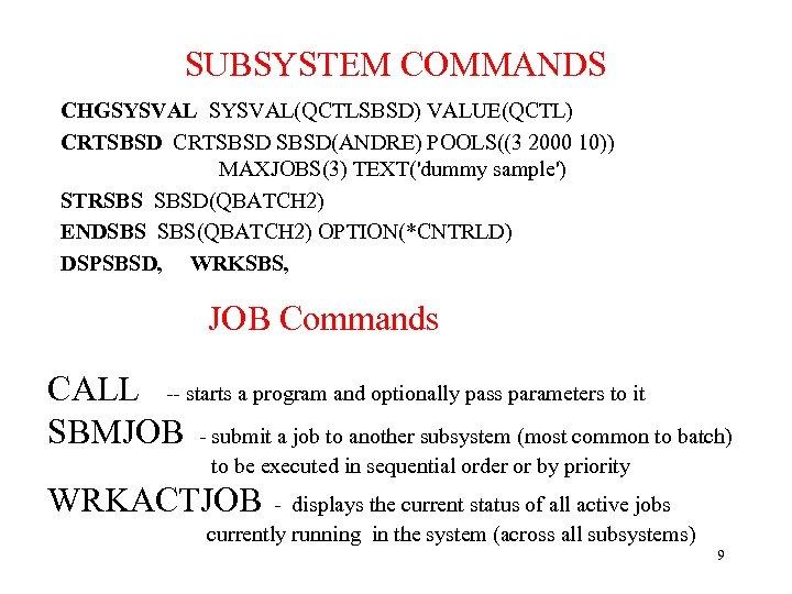 SUBSYSTEM COMMANDS CHGSYSVAL(QCTLSBSD) VALUE(QCTL) CRTSBSD(ANDRE) POOLS((3 2000 10)) MAXJOBS(3) TEXT('dummy sample') STRSBS SBSD(QBATCH 2)