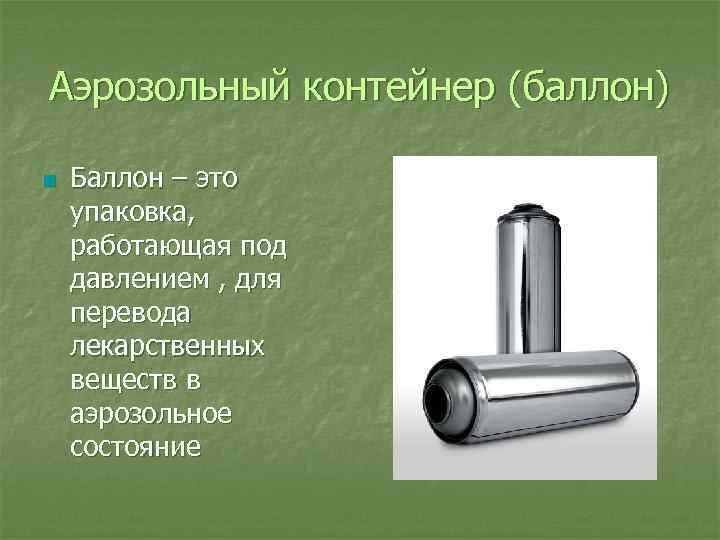 Аэрозольный контейнер (баллон) n Баллон – это упаковка, работающая под давлением , для перевода
