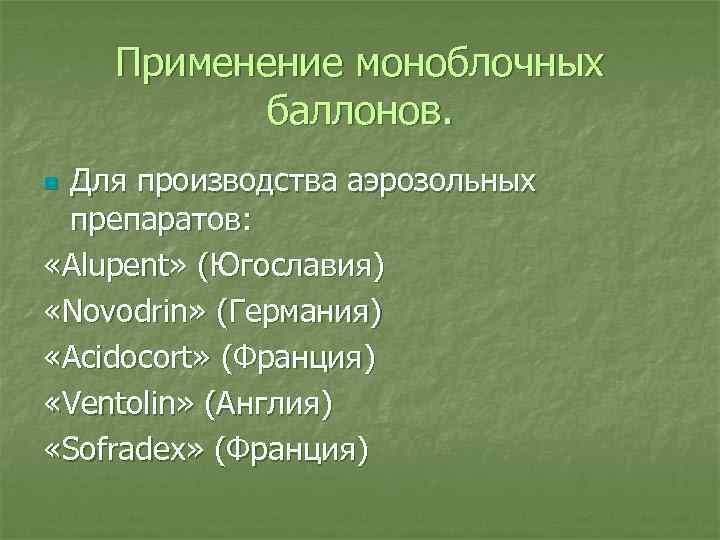 Применение моноблочных баллонов. Для производства аэрозольных препаратов: «Alupent» (Югославия) «Novodrin» (Германия) «Acidocort» (Франция) «Ventolin»