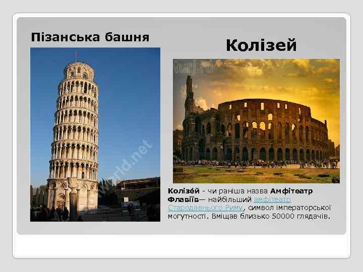 Пізанська башня Колізей Колізе й - чи раніша назва Амфітеатр Флавіїв— найбільший амфітеатр Стародавнього