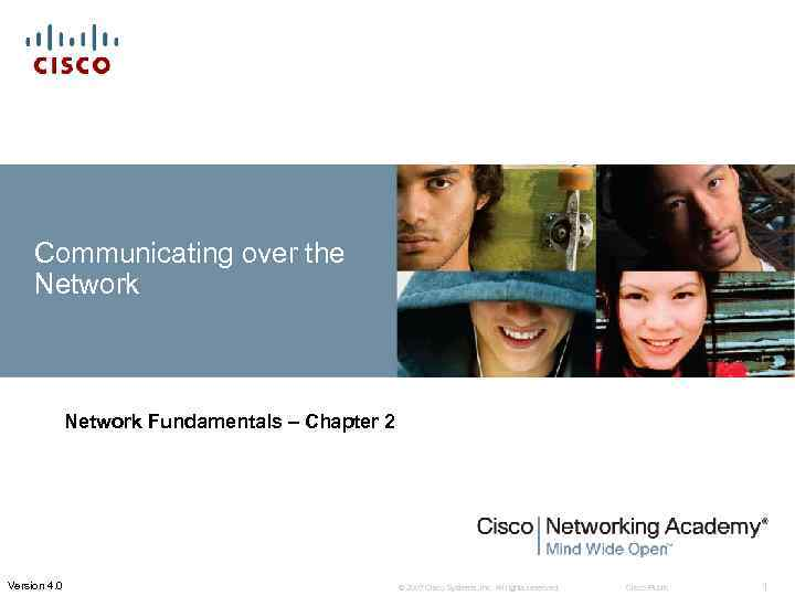 Communicating over the Network Fundamentals – Chapter 2 Version 4. 0 © 2007 Cisco