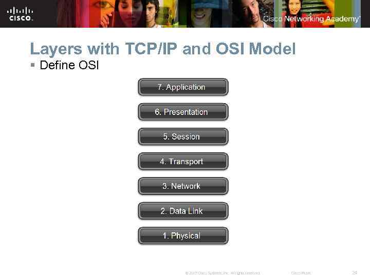 Layers with TCP/IP and OSI Model § Define OSI © 2007 Cisco Systems, Inc.