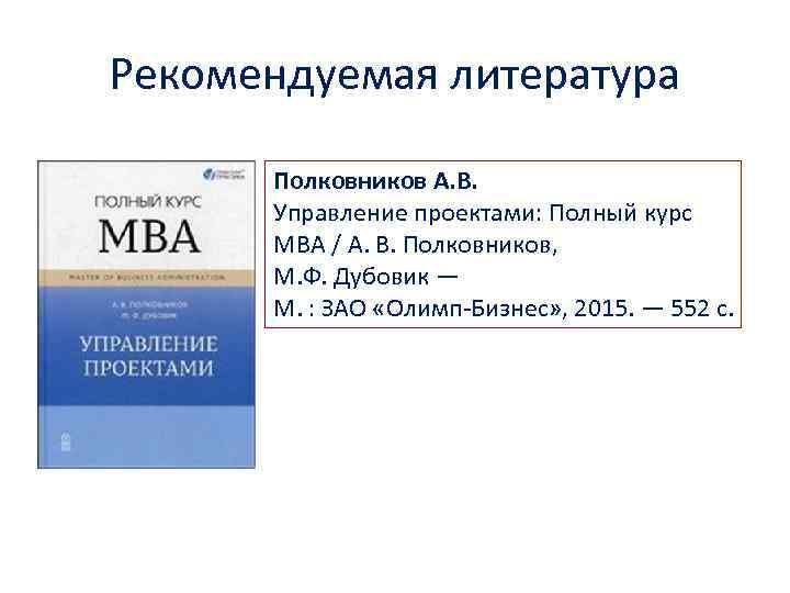 Рекомендуемая литература Полковников А. В. Управление проектами: Полный курс MBA / А. В. Полковников,