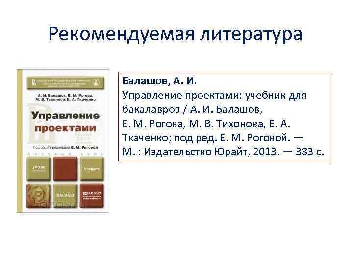 Рекомендуемая литература Балашов, А. И. Управление проектами: учебник для бакалавров / А. И. Балашов,