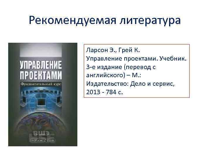 Рекомендуемая литература Ларсон Э. , Грей К. Управление проектами. Учебник. 3 -е издание (перевод