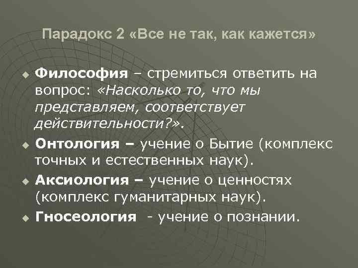Парадокс 2 «Все не так, как кажется» u u Философия – стремиться ответить на