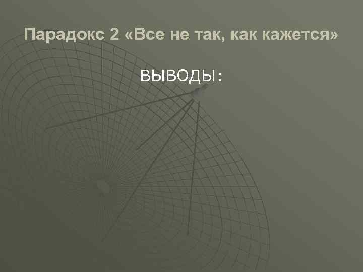 Парадокс 2 «Все не так, как кажется» ВЫВОДЫ: