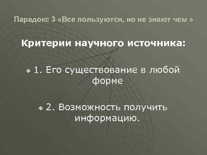Парадокс 3 «Все пользуются, но не знают чем » Критерии научного источника: u 1.