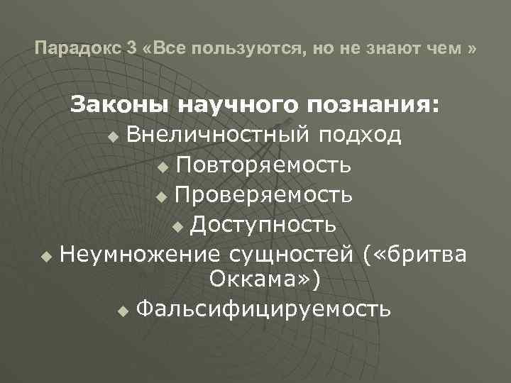 Парадокс 3 «Все пользуются, но не знают чем » Законы научного познания: u Внеличностный