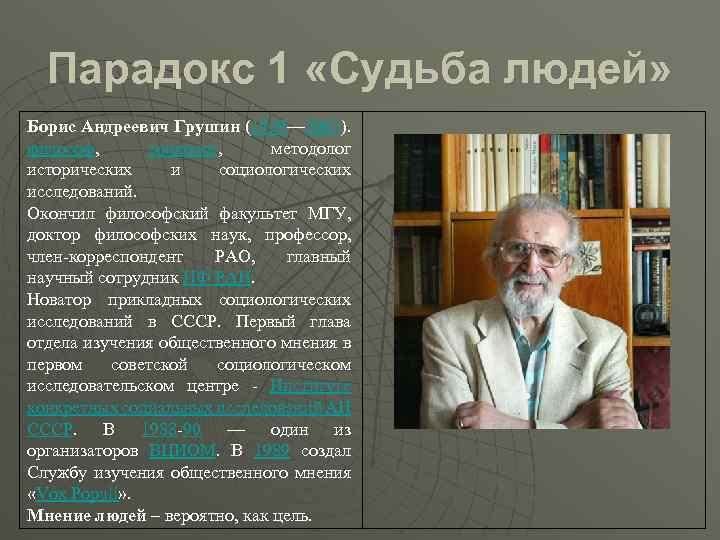 Парадокс 1 «Судьба людей» Борис Андреевич Грушин (1929— 2007). философ, социолог, методолог исторических и