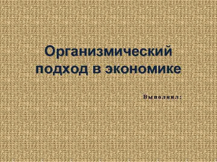 Организмический подход в экономике Выполнил: