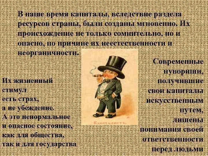 В наше время капиталы, вследствие раздела ресурсов страны, были созданы мгновенно. Их происхождение не