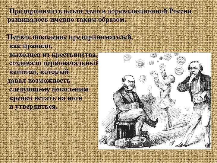 Предпринимательское дело в дореволюционной России развивалось именно таким образом. Первое поколение предпринимателей, как правило,