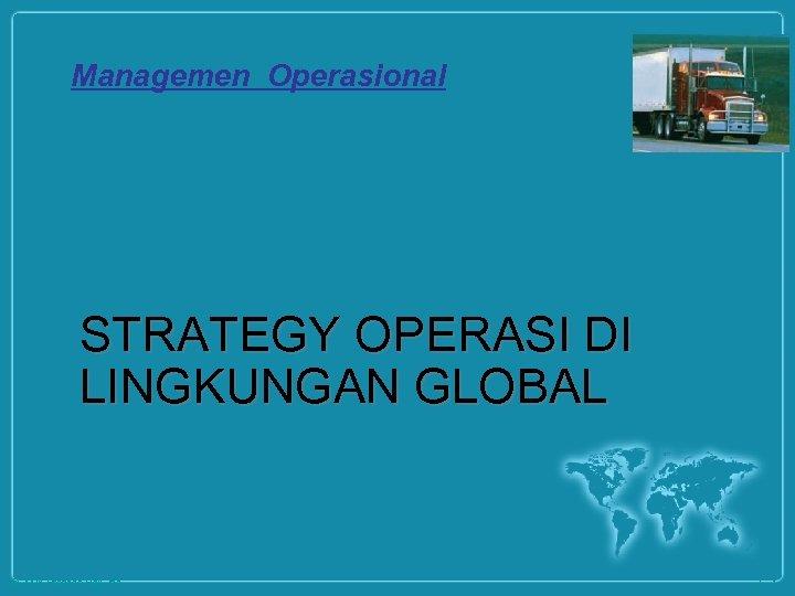 Managemen Operasional STRATEGY OPERASI DI LINGKUNGAN GLOBAL © 2008 Prentice Hall, Inc. 2– 1