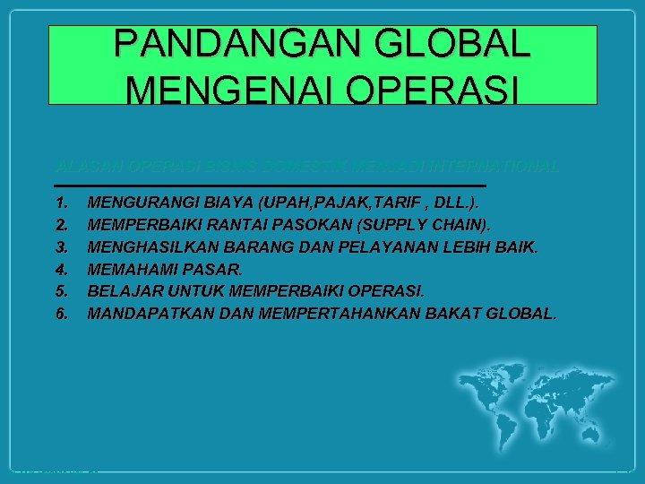 PANDANGAN GLOBAL MENGENAI OPERASI ALASAN OPERASI BISNIS DOMESTIK MENJADI INTERNATIONAL 1. 2. 3. 4.
