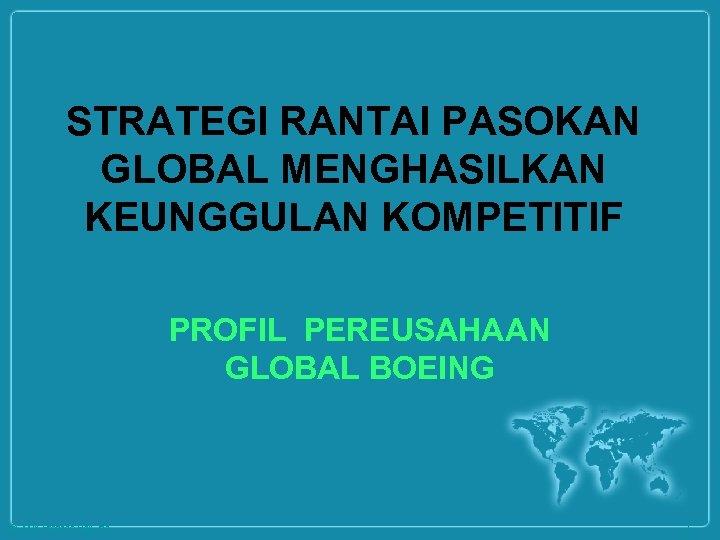 STRATEGI RANTAI PASOKAN GLOBAL MENGHASILKAN KEUNGGULAN KOMPETITIF PROFIL PEREUSAHAAN GLOBAL BOEING © 2008 Prentice