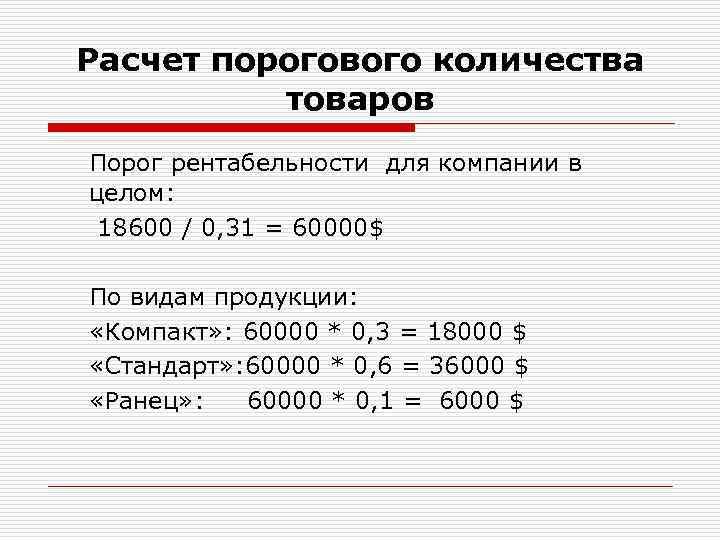 Расчет порогового количества товаров Порог рентабельности для компании в целом: 18600 / 0, 31