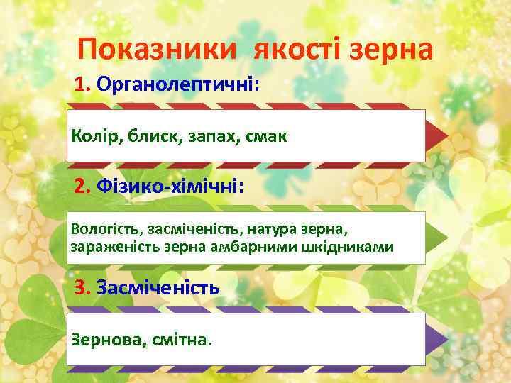 Показники якості зерна 1. Органолептичні: Колір, блиск, запах, смак 2. Фізико-хімічні: Вологість, засміченість, натура