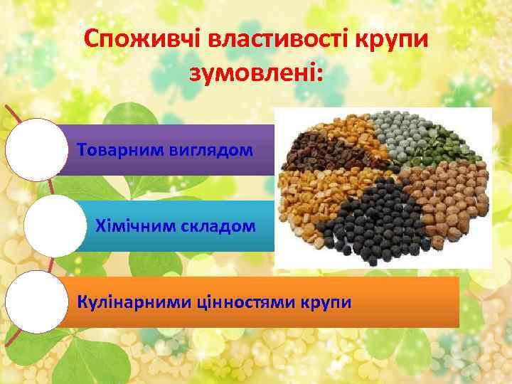 Споживчі властивості крупи зумовлені: Товарним виглядом Хімічним складом Кулінарними цінностями крупи