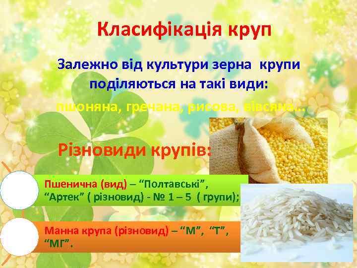 Класифікація круп Залежно від культури зерна крупи поділяються на такі види: пшоняна, гречана, рисова,