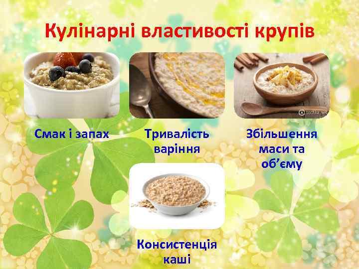 Кулінарні властивості крупів Смак і запах Тривалість варіння Консистенція каші Збільшення маси та об'єму
