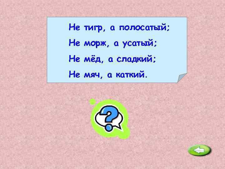 Не тигр, а полосатый; Не морж, а усатый; Не мёд, а сладкий; Не мяч,