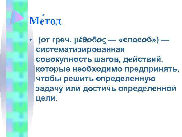 Ме тод • (от греч. μέθοδος — «способ» ) — систематизированная совокупность шагов, действий,