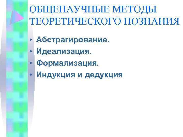 ОБЩЕНАУЧНЫЕ МЕТОДЫ ТЕОРЕТИЧЕСКОГО ПОЗНАНИЯ • • Абстрагирование. Идеализация. Формализация. Индукция и дедукция
