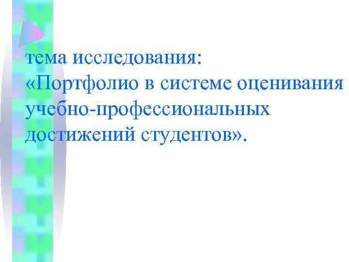 тема исследования: «Портфолио в системе оценивания учебно-профессиональных достижений студентов» .