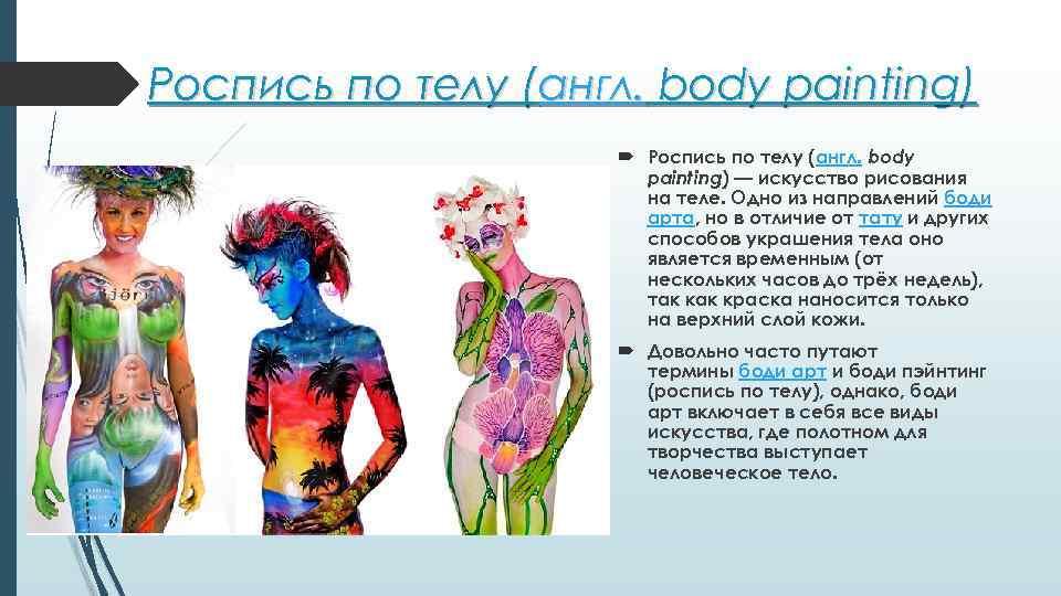 Роспись по телу (англ. body painting) — искусство рисования на теле. Одно из направлений