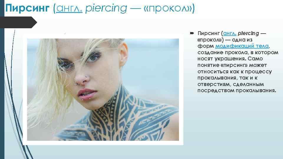 Пирсинг (англ. piercing — «прокол» ) — одна из форм модификаций тела, создание прокола,