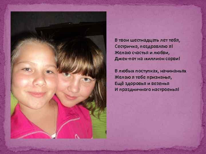 В твои шестнадцать лет тебя, Сестричка, поздравляю я! Желаю счастья и любви, Джек-пот на