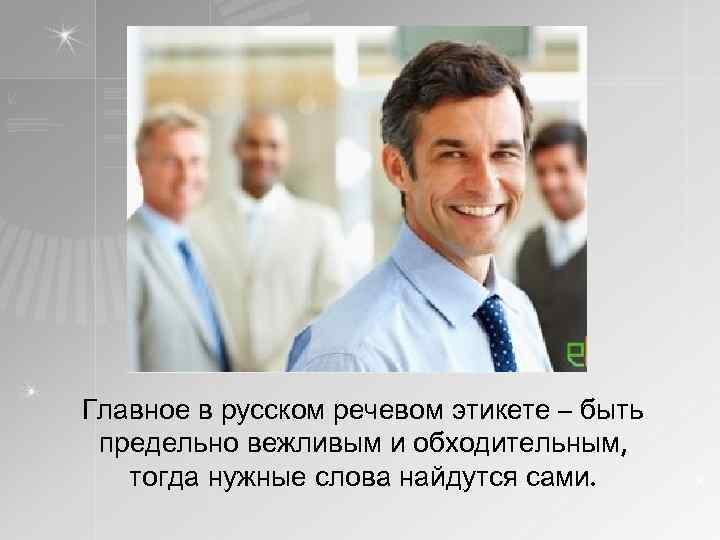 Главное в русском речевом этикете – быть предельно вежливым и обходительным, тогда нужные слова