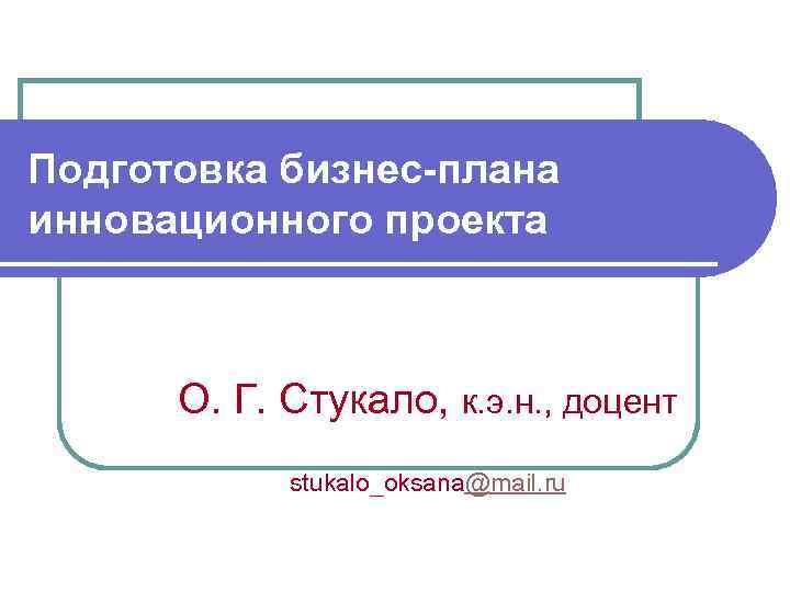 Подготовка бизнес-плана инновационного проекта О. Г. Стукало, к. э. н. , доцент stukalo_oksana@mail. ru