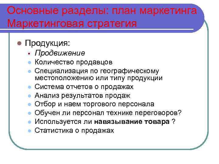 Основные разделы: план маркетинга Маркетинговая стратегия l Продукция: § Продвижение l Количество продавцов Специализация