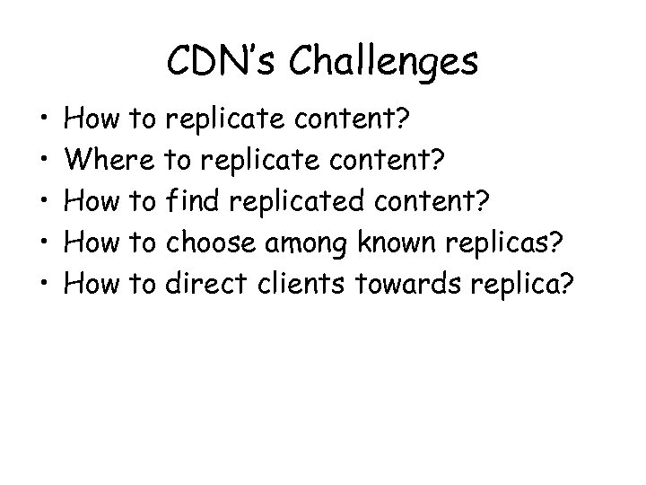 CDN's Challenges • • • How to replicate content? Where to replicate content? How